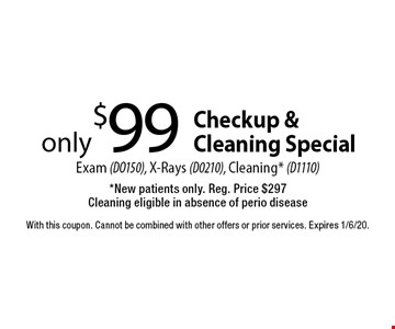 Checkup & Cleaning Special only $99 Exam (DO150), X-Rays (D0210), Cleaning* (D1110)*New patients only. Reg. Price $297 Cleaning eligible in absence of perio disease. With this coupon. Cannot be combined with other offers or prior services. Expires 1/6/20.