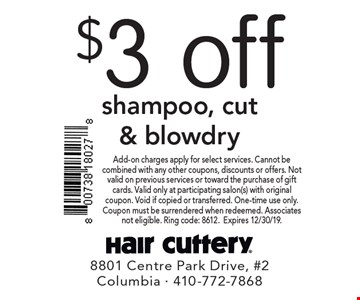 $3 off shampoo, cut & blowdry. Add-on charges apply for select services. Cannot be combined with any other coupons, discounts or offers. Not valid on previous services or toward the purchase of gift cards. Valid only at participating salon(s) with original coupon. Void if copied or transferred. One-time use only. Coupon must be surrendered when redeemed. Associates not eligible. Ring code: 8612. Expires 12/30/19.