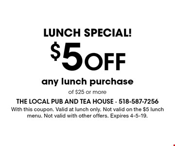 LUNCH SPECIAL! $5 Off any lunch purchase of $25 or more. With this coupon. Valid at lunch only. Not valid on the $5 lunch menu. Not valid with other offers. Expires 4-5-19.