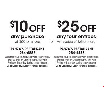 $10 Off any purchase of $60 or more OR $25 Off any four entrees with value of $25 or more. With this coupon. Not valid with other offers. Expires 4/5/19. One per table. Not valid Friday or Saturday during track season.Go to LocalFlavor.com for more coupons.