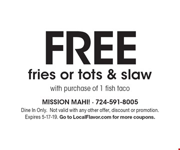 Free fries or tots & slaw with purchase of 1 fish taco. Dine In Only. Not valid with any other offer, discount or promotion. Expires 5-17-19. Go to LocalFlavor.com for more coupons.