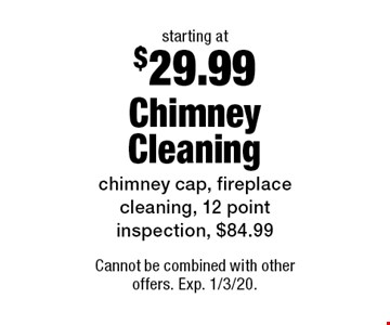 Starting at $29.99 Chimney Cleaning. Chimney cap, fireplace cleaning, 12 point inspection, $84.99. Cannot be combined with other offers. Exp. 1/3/20.