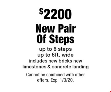 $3650 New Pair Of Steps. Up to 6 steps up to 6ft. wide. Includes new footing, bricks, limestone & landing. Cannot be combined with other offers. Exp. 1/3/20.