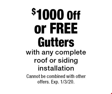 $1000 Off or FREE Gutters with any complete roof or siding installation. Cannot be combined with other offers. Exp. 1/3/20.