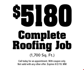 $5180 Complete Roofing Job(1,700 Sq. Ft.). Call today for an appointment. With coupon only. Not valid with any other offer. Expires 8/2/19. MM