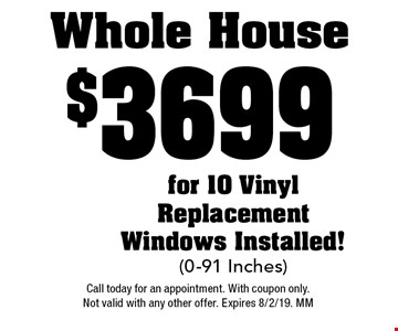 $3699 Whole House for 10 Vinyl Replacement Windows Installed!(0-91 Inches). Call today for an appointment. With coupon only. Not valid with any other offer. Expires 8/2/19. MM