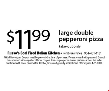 $11.99 large double pepperoni pizza. Take-out only. With this coupon. Coupon must be presented at time of purchase. Please present with payment. Cannot be combined with any other offer or coupon. One coupon per customer per transaction. Not to be combined with Local Flavor offer. Alcohol, taxes and gratuity not included. Offer expires 1-31-2020.
