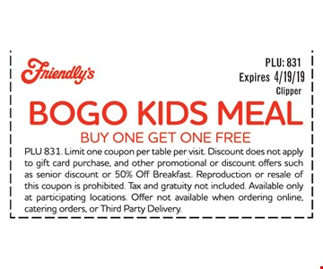 BOGO Kids Meal. Buy one Get one FREE. PLU 831. Limit one coupon per table per visit. Discount does not apply to gift card purchase, and other promotional or discount offers such as senior discount or 50% Off Breakfast. Reproduction or resale of this coupon is prohibited. Tax and gratuity not included Available only at participating locations. Offer not available when ordering online, catering orders, or Third Party Delivery. Expires 4/19/19