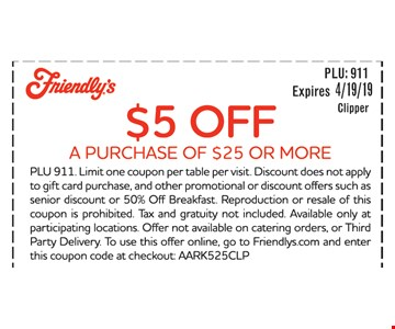 $5 OFF A PURCHASE OF $25 OR MORE. PLU 911. Limit one coupon per table per visit. Discount does not apply to gift card purchase, and other promotional or discount offers such as senior discount or 50% Off Breakfast. Reproduction or resale of this coupon is prohibited. Tax and gratuity not included. Available only at participating locations. Offer not available on catering orders, or Third Party Delivery. To use this offer online, go to Friendlys.com and enter this coupon code at checkout: AARK525CLP. EXPIRES 4/19/19