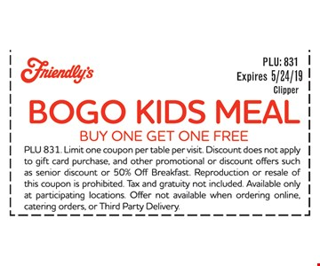 BOGO Kids Meal. Buy One Get One Free. PLU 831. Limit one coupon per table per visit. Discount does not apply to gift card purchase, and other promotional or discount offers such as senior discount or 50% Off Breakfast. Reproduction or resale of this coupon is prohibited. Tax and gratuity not included Available only at participating locations. Offer not available when ordering online, catering orders, or Third Party Delivery. Expirea 5/24/19