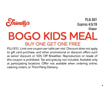 BOGO Kids Meal buy one Get one FREE. PLU 831. Limit one coupon per table per visit. Discount does not apple to gift card purchase, and other promotional or discount offers such as senior discount or 50% Off Breakfast Reproduction or resale of this coupon is prohibited. Tax and gratuity not included Available only at participating locations. Offer not available when ordering online, catering orders, or Third Party Delivery. Expires 4/5/19