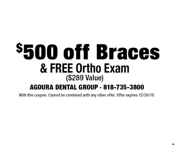 $500 off Braces & FREE Ortho Exam ($289 Value). With this coupon. Cannot be combined with any other offer. Offer expires 12/30/19.