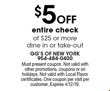 $5 off entire check of $25 or more. Dine in or take-out. Must present coupon. Not valid with other promotions, coupons or on holidays. Not valid with Local Flavor certificates. One coupon per visit per customer. Expires 4/12/19.