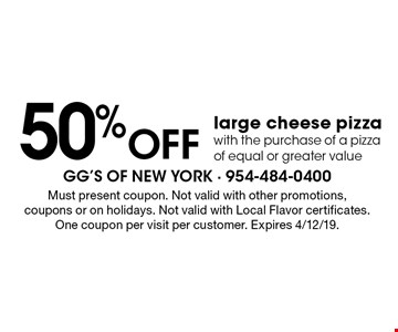50% off large cheese pizza with the purchase of a pizza of equal or greater value. Must present coupon. Not valid with other promotions, coupons or on holidays. Not valid with Local Flavor certificates. One coupon per visit per customer. Expires 4/12/19.