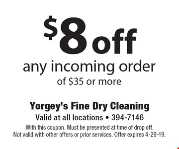$8 off any incoming order of $35 or more. With this coupon. Must be presented at time of drop off. Not valid with other offers or prior services. Offer expires 4-29-19.