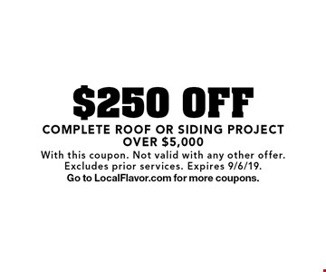$250 OFF COMPLETE ROOF OR SIDING PROJECT OVER $5,000. With this coupon. Not valid with any other offer.Excludes prior services. Expires 9/6/19.Go to LocalFlavor.com for more coupons.