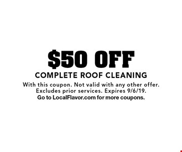 $50 OFF COMPLETE ROOF CLEANING. With this coupon. Not valid with any other offer.Excludes prior services. Expires 9/6/19.Go to LocalFlavor.com for more coupons.