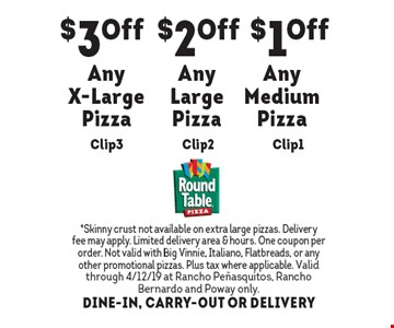 $1 off any medium pizza. $2 off any large pizza. $3 off any x-large pizza. *Skinny crust not available on extra large pizzas. Delivery fee may apply. Limited delivery area & hours. One coupon per order. Not valid with Big Vinnie, Italiano, Flatbreads, or any other promotional pizzas. Plus tax where applicable. Valid through 4/12/19 at Rancho Penasquitos, RanchoBernardo and Poway only. DINE-IN, CARRY-OUT OR DELIVERY