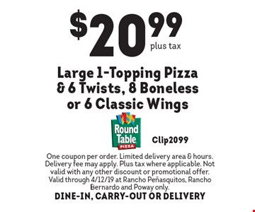 $20.99 large 1-topping pizza & 6 twists, 8 boneless or 6 classic wings. One coupon per order. Limited delivery area & hours. Delivery fee may apply. Plus tax where applicable. Not valid with any other discount or promotional offer. Valid through 4/12/19 at Rancho Penasquitos, Rancho Bernardo and Poway only. DINE-IN, CARRY-OUT OR DELIVERY