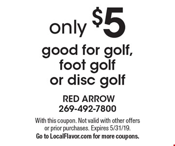 only $5 good for golf, foot golf or disc golf. With this coupon. Not valid with other offers or prior purchases. Expires 5/31/19.Go to LocalFlavor.com for more coupons.