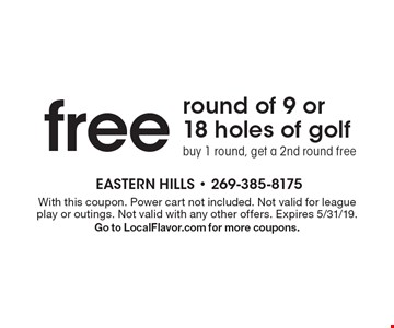 free round of 9 or 18 holes of golf buy 1 round, get a 2nd round free. With this coupon. Power cart not included. Not valid for league play or outings. Not valid with any other offers. Expires 5/31/19.Go to LocalFlavor.com for more coupons.