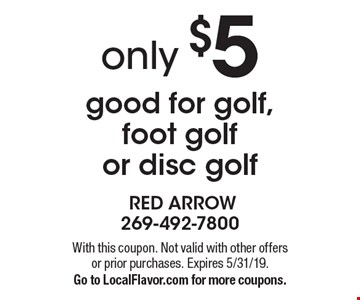 only $5 good for golf, foot golf or disc golf. With this coupon. Not valid with other offers or prior purchases. Expires 5/31/19. Go to LocalFlavor.com for more coupons.