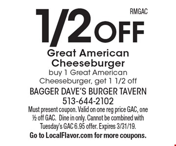 1/2 OFF Great American Cheeseburger. Buy 1 Great American Cheeseburger, get 1 1/2 off. Must present coupon. Valid on one reg price GAC, one 1/2 off GAC.Dine in only. Cannot be combined with Tuesday's GAC 6.95 offer. Expires 3/31/19. Go to LocalFlavor.com for more coupons.