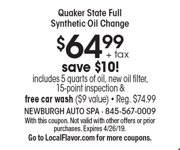 Quaker State full synthetic oil change $64.99 + tax. Save $10! Includes 5 quarts of oil, new oil filter, 15-point inspection & free car wash ($9 value). Reg. $74.99. With this coupon. Not valid with other offers or prior purchases. Expires 4/26/19.G o to LocalFlavor.com for more coupons.