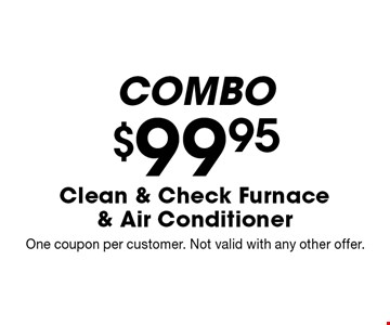 Combo $99.95 Clean & Check Furnace & Air Conditioner. One coupon per customer. Not valid with any other offer.