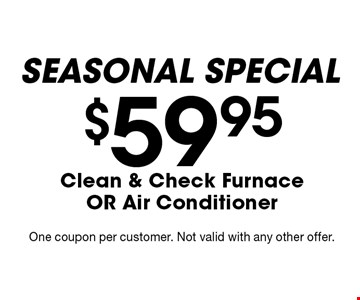 Seasonal Special $59.95 Clean & Check Furnace OR Air Conditioner. One coupon per customer. Not valid with any other offer.