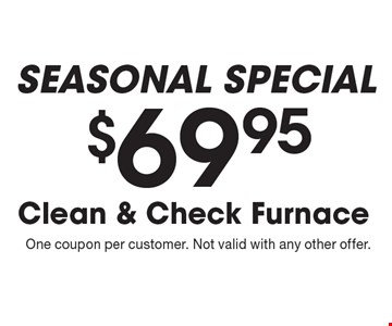 seasonal Special $69.95 Clean & Check Furnace . One coupon per customer. Not valid with any other offer.