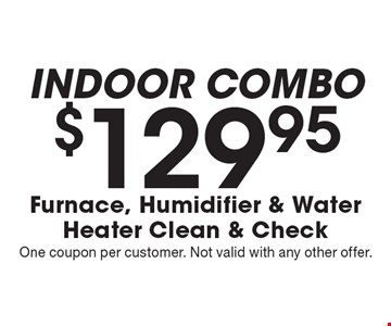 Indoor Combo $129.95 Furnace, Humidifier & Water Heater Clean & Check. One coupon per customer. Not valid with any other offer.