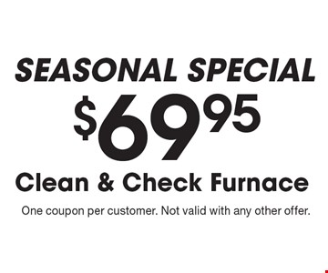 seasonal Special $69.95 Clean & Check Furnace. One coupon per customer. Not valid with any other offer.