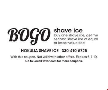 BOGO shave ice. Buy one shave ice, get the second shave ice of equal or lesser value free. With this coupon. Not valid with other offers. Expires 6-7-19. Go to LocalFlavor.com for more coupons.