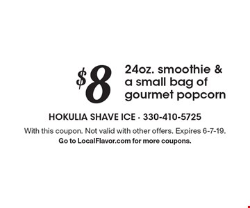 $8 for 24oz. smoothie & a small bag of gourmet popcorn. With this coupon. Not valid with other offers. Expires 6-7-19. Go to LocalFlavor.com for more coupons.