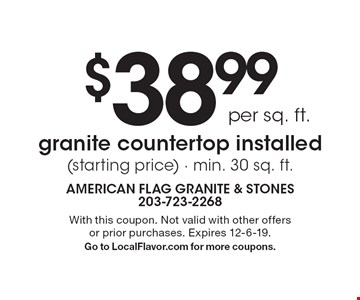 $38.99 per sq. ft. granite countertop installed (starting price) · min. 30 sq. ft.. With this coupon. Not valid with other offers or prior purchases. Expires 12-6-19. Go to LocalFlavor.com for more coupons.