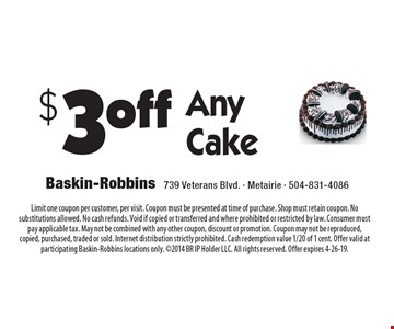 $3 off Any Cake. Limit one coupon per customer, per visit. Coupon must be presented at time of purchase. Shop must retain coupon. No substitutions allowed. No cash refunds. Void if copied or transferred and where prohibited or restricted by law. Consumer must pay applicable tax. May not be combined with any other coupon, discount or promotion. Coupon may not be reproduced, copied, purchased, traded or sold. Internet distribution strictly prohibited. Cash redemption value 1/20 of 1 cent. Offer valid at participating Baskin-Robbins locations only. 2014 BR IP Holder LLC. All rights reserved. Offer expires 4-26-19.