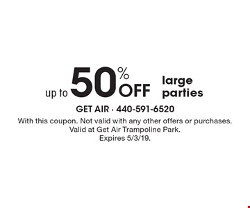 up to 50%Off large parties. With this coupon. Not valid with any other offers or purchases. Valid at Get Air Trampoline Park. Expires 5/3/19.