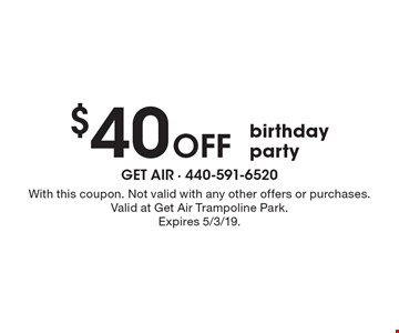 $40Off birthday party. With this coupon. Not valid with any other offers or purchases. Valid at Get Air Trampoline Park. Expires 5/3/19.