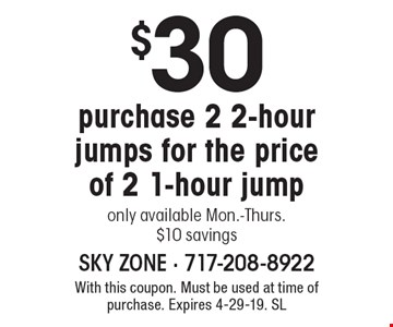 $30 purchase 2 2-hour jumps for the price of 2 1-hour jump, only available Mon.-Thurs., $10 savings. With this coupon. Must be used at time of purchase. Expires 4-29-19. SL