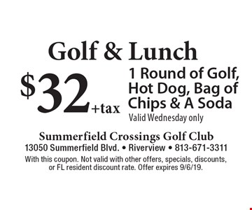 Golf & Lunch $32 +tax 1 Round of Golf, Hot Dog, Bag of Chips & A Soda Valid Wednesday only. With this coupon. Not valid with other offers, specials, discounts, or FL resident discount rate. Offer expires 9/6/19.