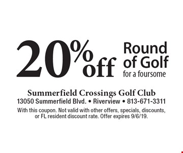 20% off Round of Golf for a foursome. With this coupon. Not valid with other offers, specials, discounts, or FL resident discount rate. Offer expires 9/6/19.