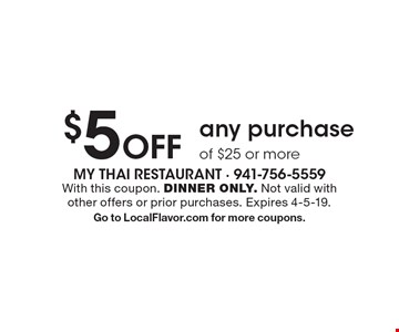 $5 off any purchase of $25 or more. With this coupon. DINNER ONLY. Not valid with other offers or prior purchases. Expires 4-5-19. Go to LocalFlavor.com for more coupons.