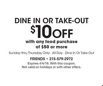 Dine In Or Take-Out $10 off with any food purchase of $50 or more. Sunday thru Thursday Only - All Day - Dine In Or Take Out. Expires 4/4/19. With this coupon. Not valid on holidays or with other offers.