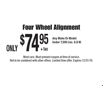 Only $74.95 + tax four wheel alignment any make or model under 7,500 lbs. G.V.W.. Most cars. Must present coupon at time of service. Not to be combined with other offers. Limited time offer. Expires 12/31/19.