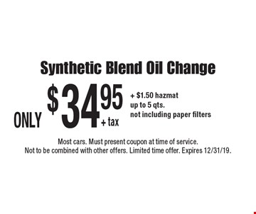 Only $34.95 + tax synthetic blend oil change + $1.50 hazmat. Up to 5 qts. Not including paper filters. Most cars. Must present coupon at time of service. Not to be combined with other offers. Limited time offer. Expires 12/31/19.
