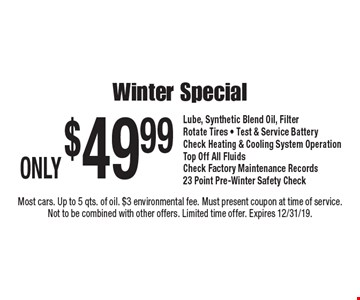 Only $49.99 winter special lube, synthetic blend oil, filter, rotate tires, test & service, battery check, heating & cooling system operation, top off all fluids, check factory maintenance records, 23 point pre-winter safety check. Most cars. Up to 5 qts. of oil. $3 environmental fee. Must present coupon at time of service. Not to be combined with other offers. Limited time offer. Expires 12/31/19.