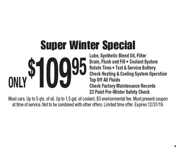 Only $109.95 super winter special. Lube, synthetic blend oil, filter, drain, flush and fill, coolant system, rotate tires, test & service battery, check heating & cooling system, operation, top off all fluids, check factory maintenance records, 23 point pre-winter safety check. Most cars. Up to 5 qts. of oil. Up to 1.5 gal. of coolant. $3 environmental fee. Must present coupon at time of service. Not to be combined with other offers. Limited time offer. Expires 12/31/19.