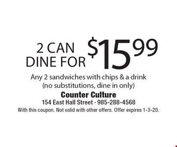 2 can dine for $15.99. Any 2 sandwiches with chips & a drink (no substitutions, dine in only). With this coupon. Not valid with other offers. Offer expires 1-3-20.
