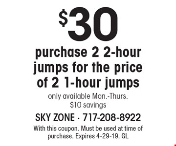 $30 purchase 2 2-hour jumps for the price of 2 1-hour jumps, only available Mon.-Thurs., $10 savings. With this coupon. Must be used at time of purchase. Expires 4-29-19. GL